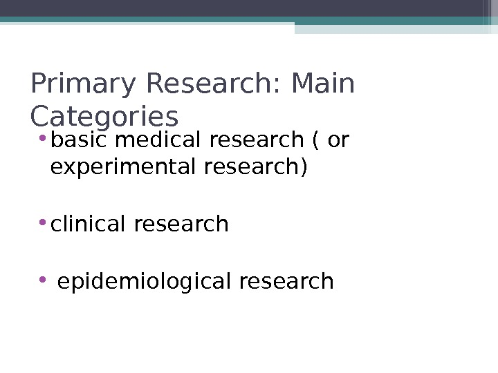 Primary Research: Main Categories • basic medical research ( or experimental research) • clinical research