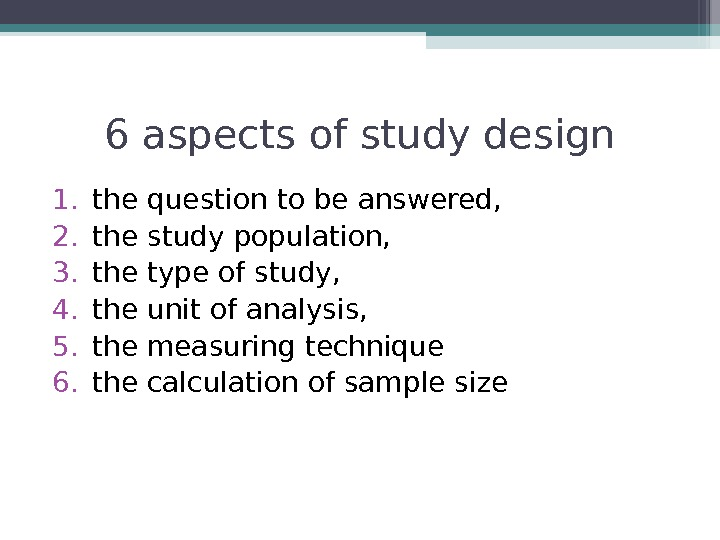 6 aspects of study design 1. the question to be answered,  2. the study population,