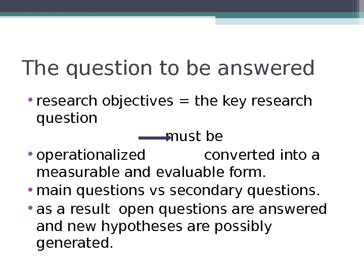 The question to be answered • research objectives = the key research question