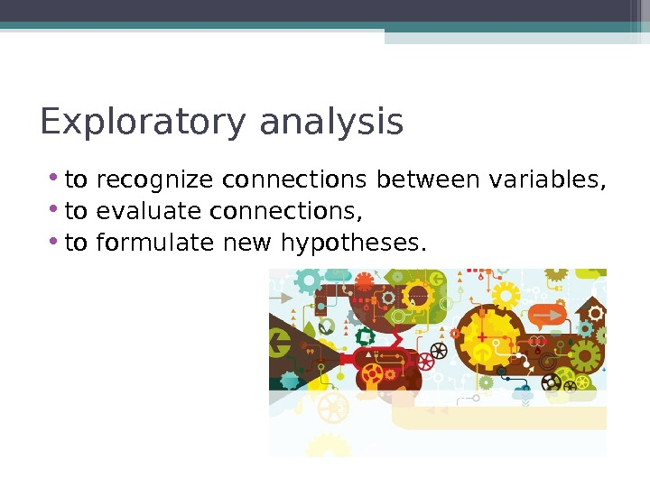 Exploratory analysis • to recognize connections between variables,  • to evaluate connections,  • to