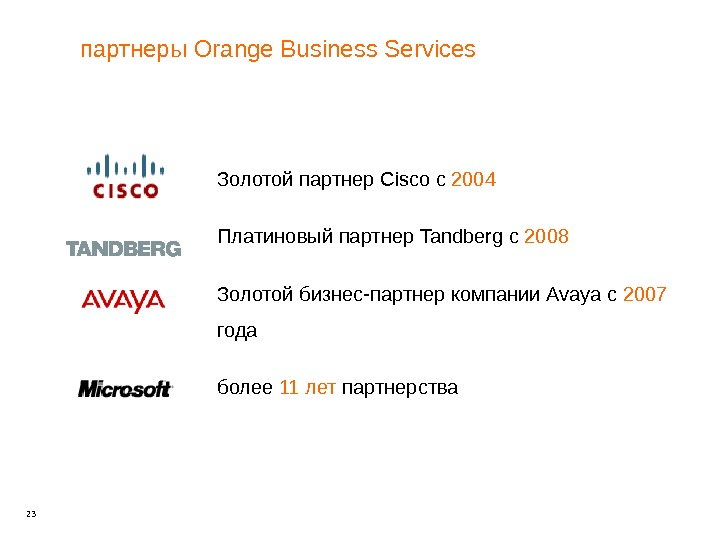 23 партнеры Orange Business Services Золотой партнер Cisco с 2004 Платиновый партнер Tandberg с 2008 Золотой