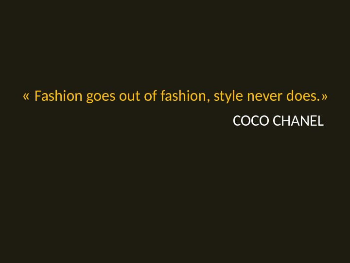 « Fashion goes out of fashion, style never does. » COCO CHANEL