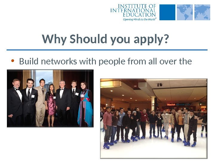 Why Should you apply?  • Build networks with people from all over the