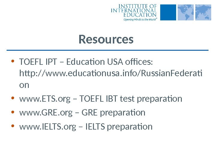 Resources • TOEFL IPT – Education USA offices:  http: //www. educationusa. info/Russian. Federati on •