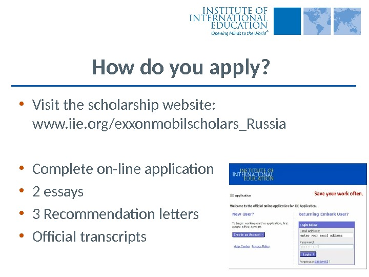 How do you apply?  • Visit the scholarship website:  www. iie. org/exxonmobilscholars_Russia • Complete
