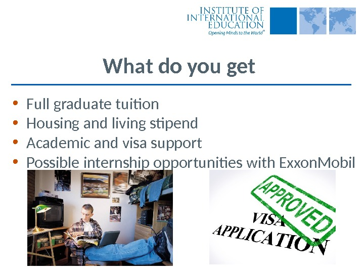 What do you get • Full graduate tuition • Housing and living stipend • Academic and