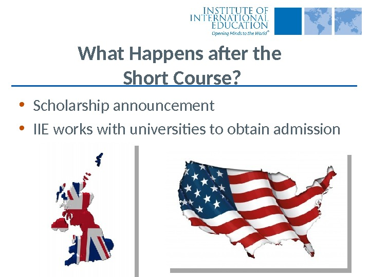 What Happens after the Short Course?  • Scholarship announcement • IIE works with universities to