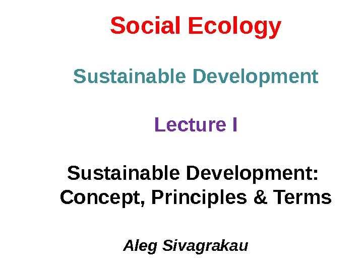 Social Ecology Sustainable Development Lecture I Sustainable Development:  Concept, Principles & Terms Aleg Sivagrakau