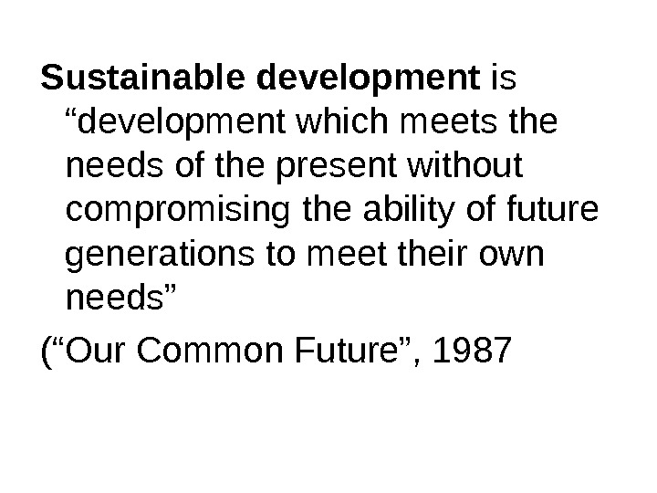"Sustainable development is ""development which meets the needs of the present without compromising the ability of"