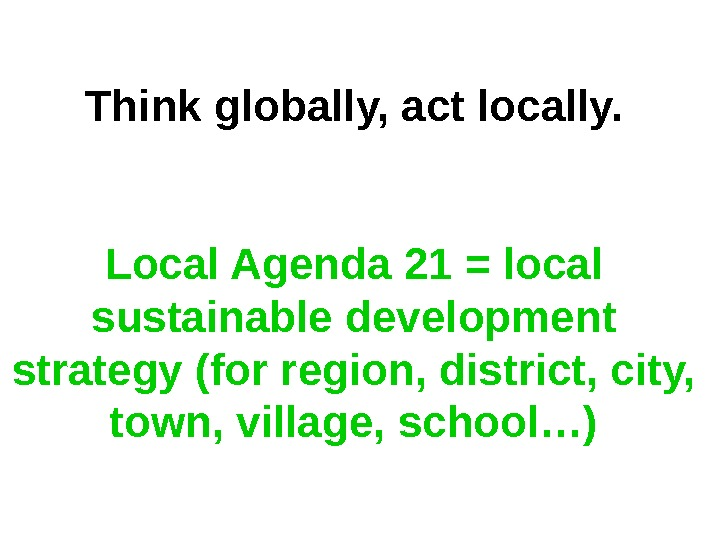 Think globally, act locally. Local Agenda 21 = local sustainable development strategy (for region, district, city,