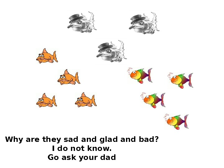Why are they sad and glad and bad ?  I do not know.