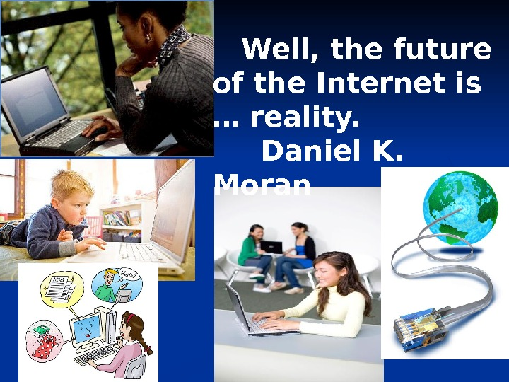 Well, the future of the Internet is … reality.  Daniel K.  Moran