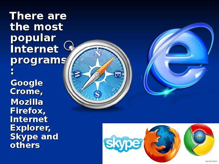 There are the most popular  Internet programs : :   Google Crome,