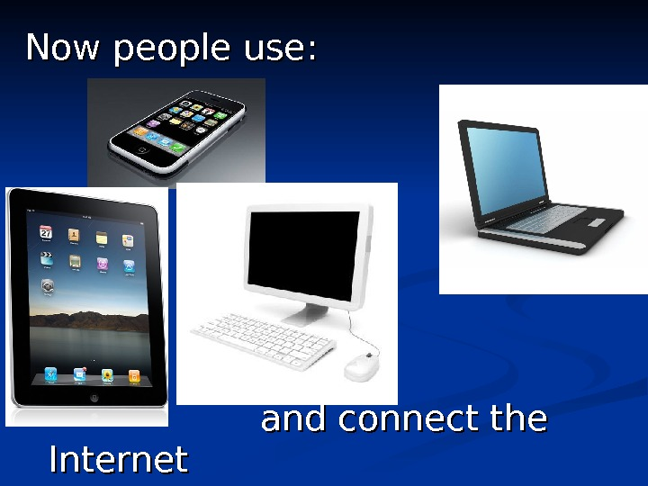 Now people use : :      and connect the Internet