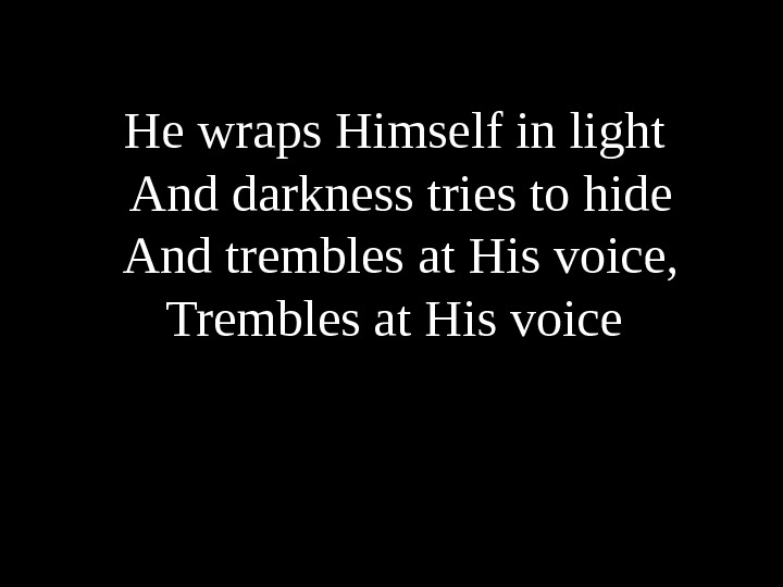 He wraps Himself in light  And darkness tries to hide  And trembles at His