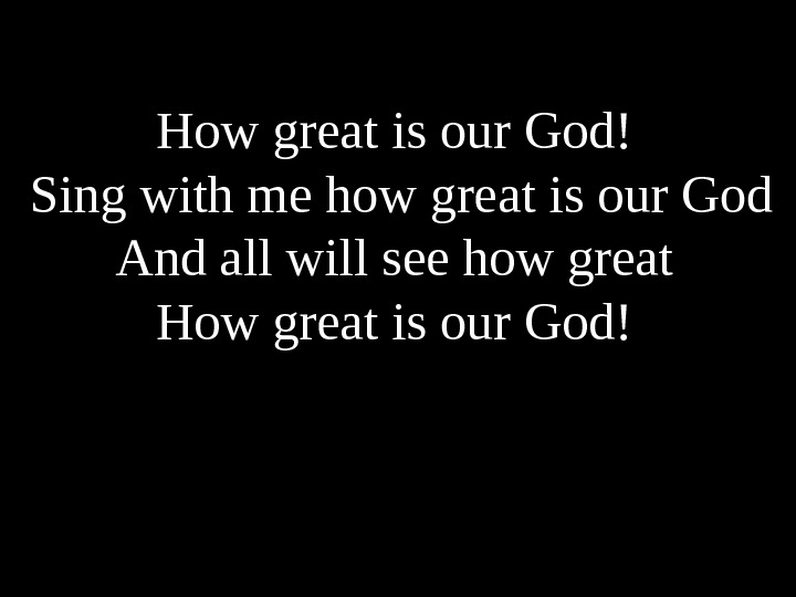 How great is our God! Sing with me how great is our God And all will