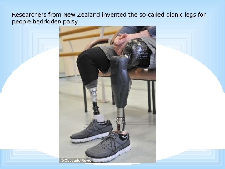 Researchers from New Zealand invented the so-called bionic legs for people bedridden palsy.