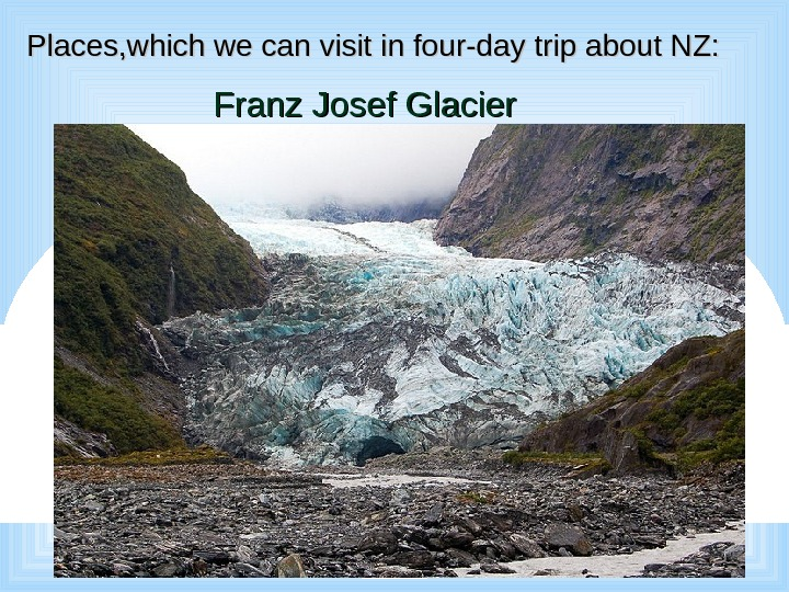 Places, which we can visit in four-day trip about NZ: Franz Josef Glacier