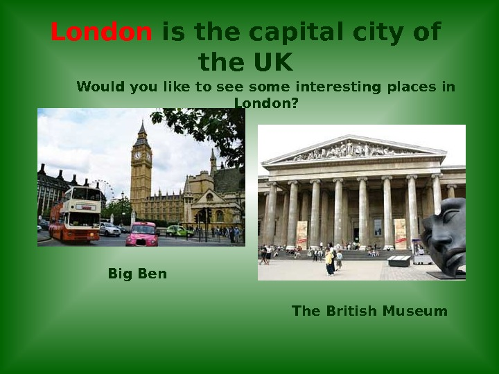 London is the capital city of the UK The British Museum. Would you like to see