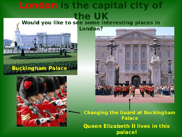 London is the capital city of the UK Changing the Guard at Buckingham Palace. Would you