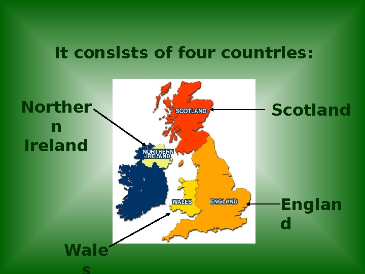 It consists of four countries: Englan d. Scotland Wale s. Norther n Ireland