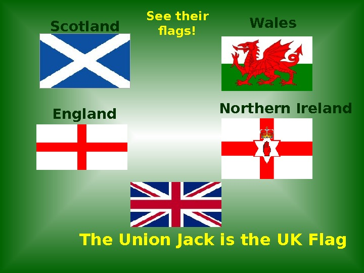 Scotland England Wales Northern Ireland The Union Jack is the UK Flag See their flags!
