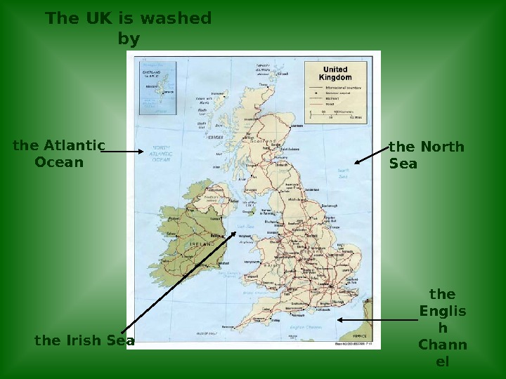 The UK is washed by the Atlantic Ocean the North Sea the Irish Sea the Englis