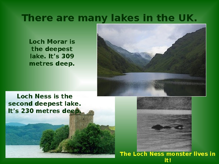 There are many lakes in the UK. Loch Morar is the deepest lake. It's 309 metres