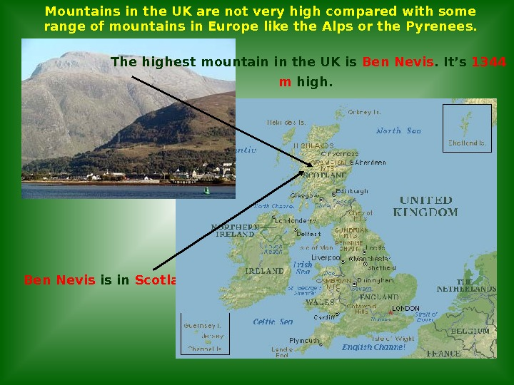 Ben Nevis is in Scotland. The highest mountain in the UK is Ben Nevis. It's 1344