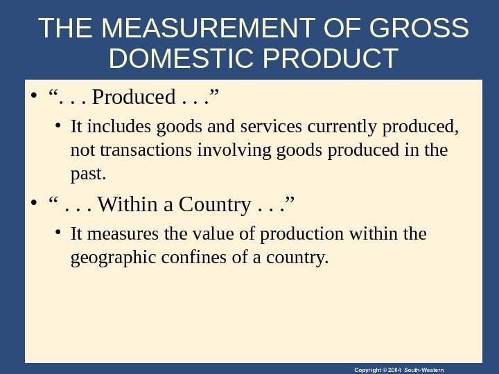 "Copyright © 2004 South-Western. THE MEASUREMENT OF GROSS DOMESTIC PRODUCT • "". . . Produced. ."