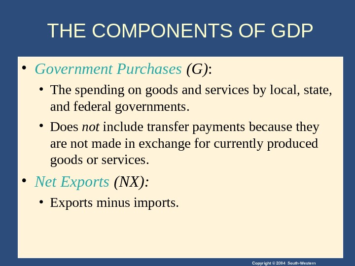 Copyright © 2004 South-Western. THE COMPONENTS OF GDP • Government Purchases (G) :  • The