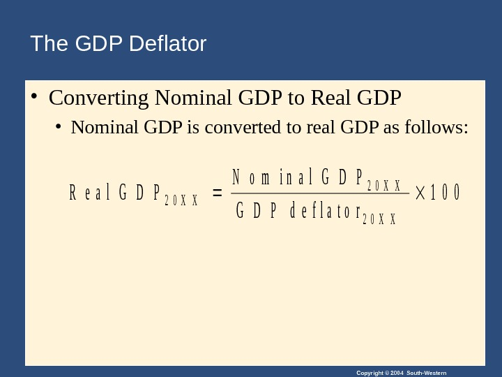 Copyright © 2004 South-Western. The GDP Deflator • Converting Nominal GDP to Real GDP • Nominal
