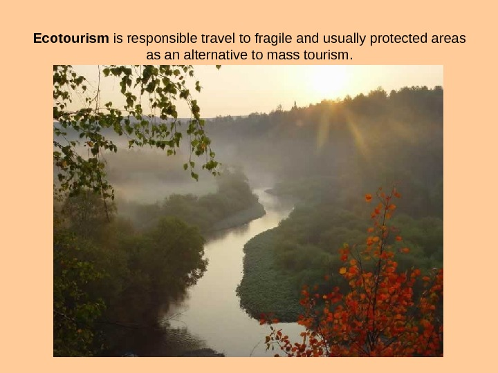 Ecotourism is responsible tr avel to fragile and usually protected areas  as an