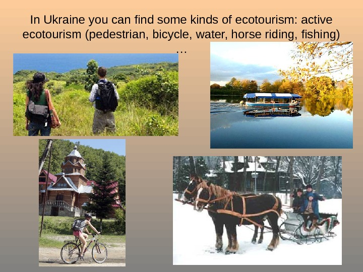 In Ukraine you can find some kinds of ecotourism: active ecotourism ( pedestrian, bicycle,