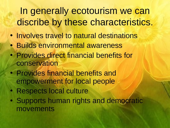 In generally ecotourism we can discribe by these characteristics.  • Involves travel to