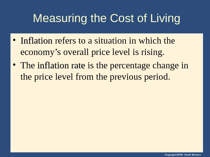 Copyright© 2004 South-Western. Measuring the Cost of Living • Inflation refers to a situation in which
