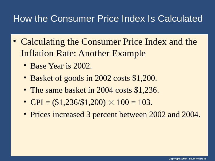 Copyright© 2004 South-Western. How the Consumer Price Index Is Calculated • Calculating the Consumer Price Index