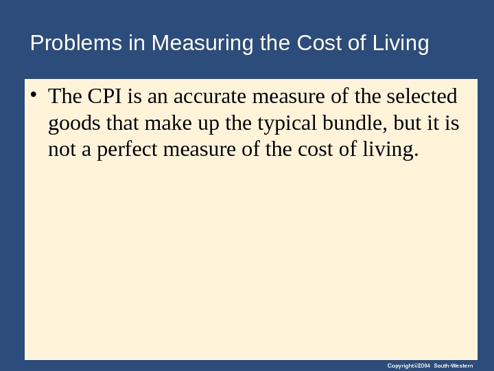 Copyright© 2004 South-Western. Problems in Measuring the Cost of Living • The CPI is an accurate