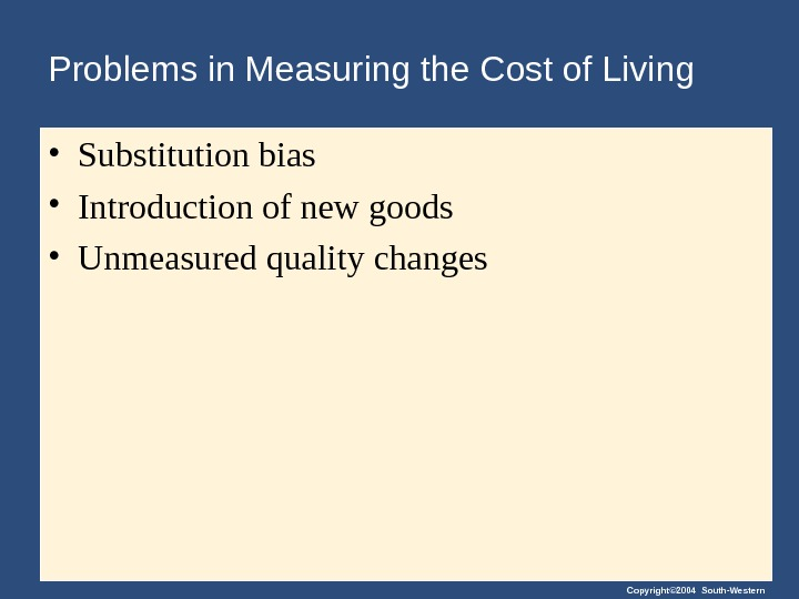 Copyright© 2004 South-Western. Problems in Measuring the Cost of Living • Substitution bias • Introduction of