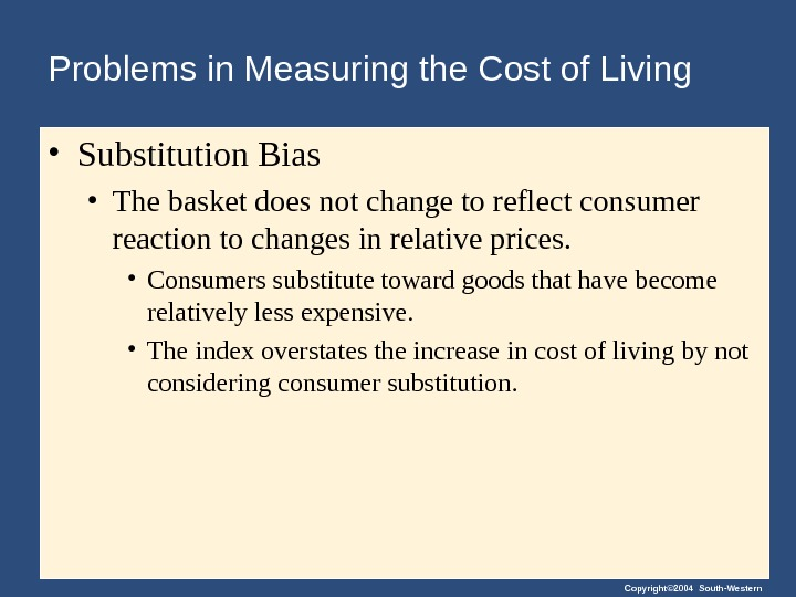 Copyright© 2004 South-Western. Problems in Measuring the Cost of Living • Substitution Bias • The basket