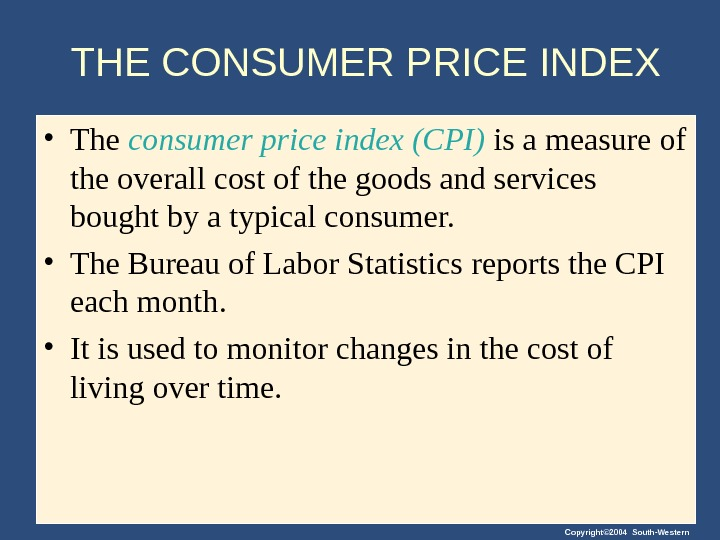 Copyright© 2004 South-Western. THE CONSUMER PRICE INDEX • The consumer price index (CPI) is a measure