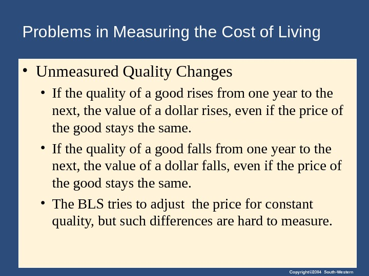 Copyright© 2004 South-Western. Problems in Measuring the Cost of Living • Unmeasured Quality Changes • If