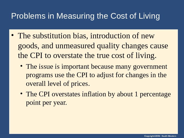 Copyright© 2004 South-Western. Problems in Measuring the Cost of Living • The substitution bias, introduction of