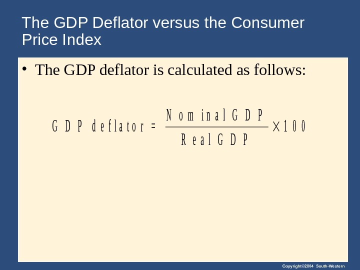 Copyright© 2004 South-Western. The GDP Deflator versus the Consumer Price Index • The GDP deflator is