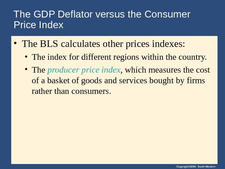 Copyright© 2004 South-Western. The GDP Deflator versus the Consumer Price Index • The BLS calculates other
