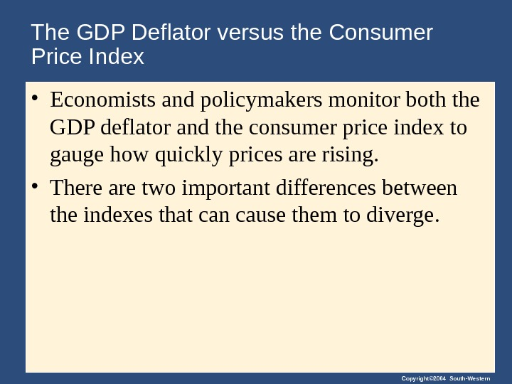 Copyright© 2004 South-Western. The GDP Deflator versus the Consumer Price Index  • Economists and policymakers