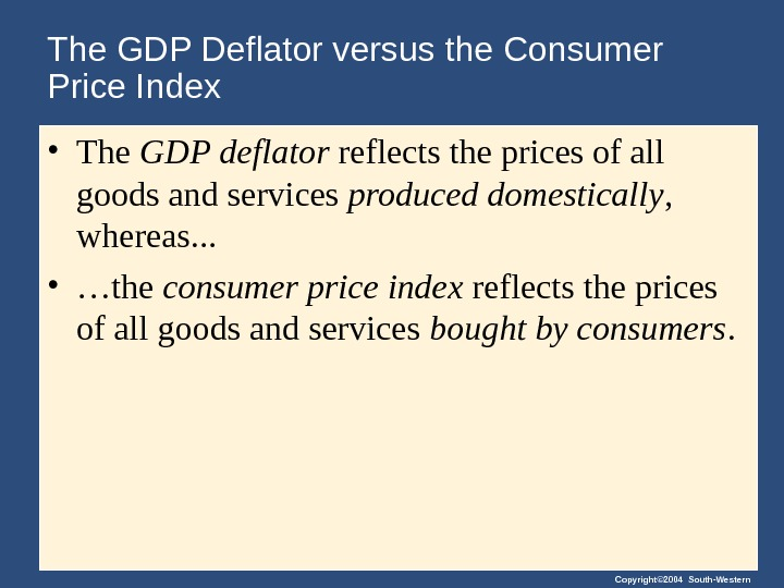 Copyright© 2004 South-Western. The GDP Deflator versus the Consumer Price Index • The GDP deflator reflects