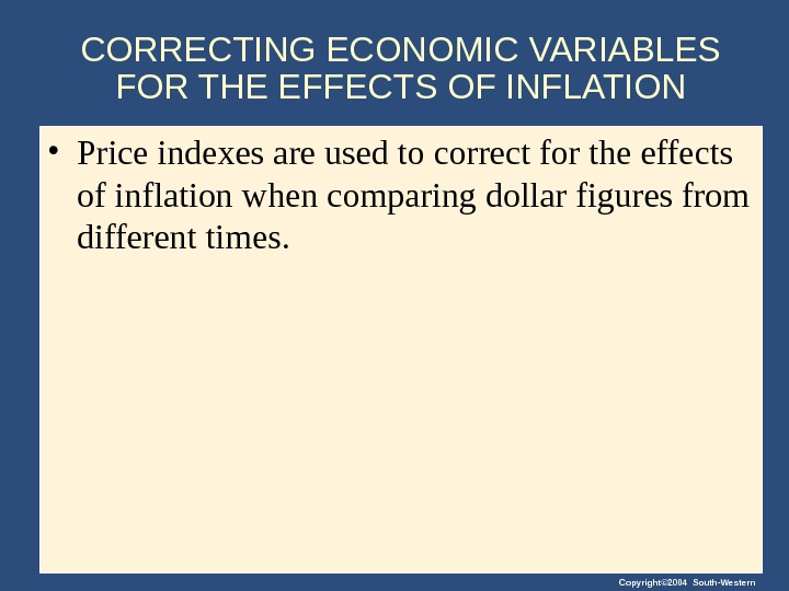 Copyright© 2004 South-Western. CORRECTING ECONOMIC VARIABLES FOR THE EFFECTS OF INFLATION • Price indexes are used