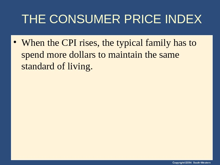 Copyright© 2004 South-Western. THE CONSUMER PRICE INDEX • When the CPI rises, the typical family has