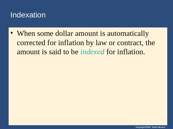 Copyright© 2004 South-Western. Indexation • When some dollar amount is automatically corrected for inflation by law